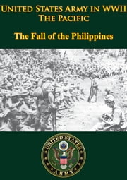 United States Army In WWII - The Pacific - The Fall Of The Philippines - [Illustrated Edition] ebook by Professor Louis Morton