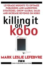Killing It On Kobo - Leverage Insights to Optimize Publishing and Marketing Strategies, Grow Your Global Sales and Increase Revenue on Kobo ebook by Mark Leslie Lefebvre