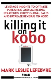Killing It On Kobo - Leverage Insights to Optimize Publishing and Marketing Strategies, Grow Your Global Sales and Increase Revenue on Kobo ebooks by Mark Leslie Lefebvre