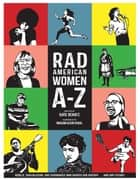 Rad American Women A-Z - Rebels, Trailblazers, and Visionaries who Shaped Our History . . . and Our Future! ebook by Kate Schatz, Miriam Klein Stahl