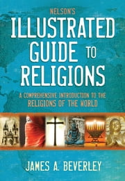 Nelson's Illustrated Guide to Religions - A Comprehensive Introduction to the Religions of the World ebook by James A. Beverley