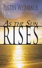 As the Sun Rises ebook by Justin Weinraub