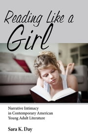 Reading Like a Girl - Narrative Intimacy in Contemporary American Young Adult Literature ebook by Sara K. Day
