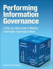 Performing Information Governance - A Step-by-step Guide to Making Information Governance Work ebook by Anthony David Giordano