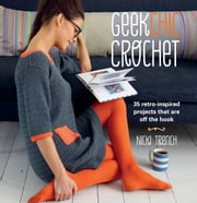 Geek Chic Crochet - 35 retro-inspired projects that are off the hook ebook by Nicki Trench