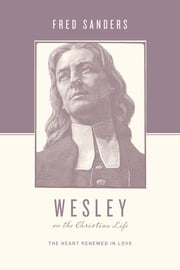 Wesley on the Christian Life - The Heart Renewed in Love ebook by Fred Sanders,Stephen J. Nichols,Justin Taylor