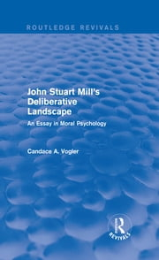John Stuart Mill's Deliberative Landscape (Routledge Revivals) - An Essay in Moral Psychology ebook by Candace A. Vogler