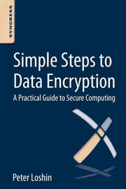 Simple Steps to Data Encryption - A Practical Guide to Secure Computing ebook by Peter Loshin