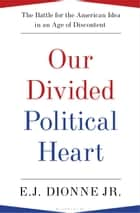 Our Divided Political Heart - The Battle for the American Idea in an Age of Discontent ebook by E.J. Dionne Jr.