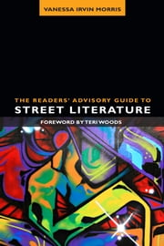 The Readers' Advisory Guide to Street Literature ebook by Vanessa Irvin Morris, Teri Woods