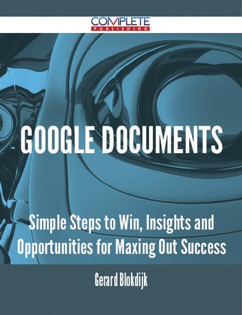 Google Documents - Simple Steps to Win, Insights and Opportunities for Maxing Out Success ebook by Gerard Blokdijk
