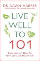 Live Well to 101 - A Practical Guide to Achieving a Long and Healthy Life ebook by Dawn Harper