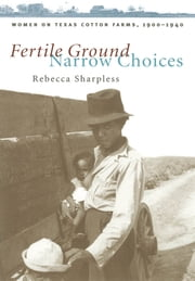 Fertile Ground, Narrow Choices - Women on Texas Cotton Farms, 1900-1940 ebook by Rebecca Sharpless