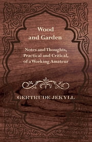 Wood and Garden - Notes and Thoughts, Practical and Critical, of a Working Amateur ebook by Gertrude Jekyll