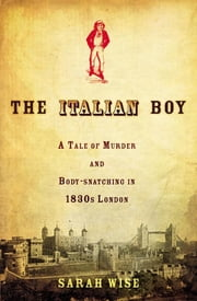 The Italian Boy - A Tale of Murder and Body Snatching in 1830s London ebook by Sarah Wise