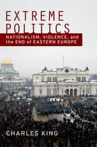 Extreme Politics - Nationalism, Violence, and the End of Eastern Europe ebook by Charles King