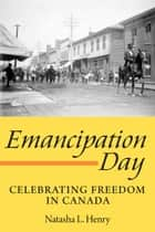 Emancipation Day - Celebrating Freedom in Canada ebook by Natasha L. Henry