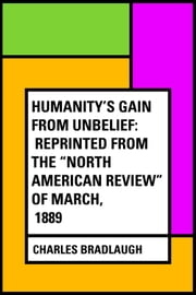 "Humanity's Gain from Unbelief: Reprinted from the ""North American Review"" of March, 1889 ebook by Charles Bradlaugh"
