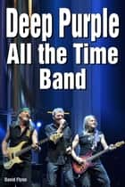 Deep Purple: All the Time Band ebook by David Flynn