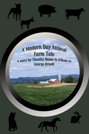 A Modern Day Animal Farm Tale ebook by Timothy House