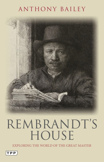Rembrandt's House - Exploring the World of the Great Master ebook by Anthony Bailey