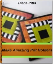 Make Amazing Pot Holders - Easily Create Unique Silicone Pot Holders, Quilted Pot Holders ebook by Diane Pitts