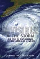Invisible in the Storm - The Role of Mathematics in Understanding Weather ebook by Ian Roulstone, John Norbury