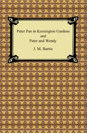 Peter Pan in Kensington Gardens and Peter and Wendy ebook by J. M. Barrie