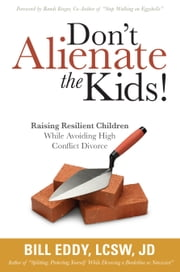Don't Alienate the Kids! - Raising Resilient Children While Avoiding High Conflict Divorce ebook by Bill Eddy, LCSW, Esq.