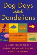 Dog Days and Dandelions - A Lively Guide to the Animal Meanings Behind Everyday Words ebook by Martha Barnette