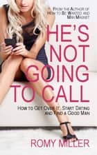He's Not Going to Call - How to Get Over It, Start Dating and Find a Good Man ebook by Romy Miller