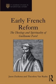 Early French Reform - The Theology and Spirituality of Guillaume Farel ebook by Jason Zuidema,Theodore Van Raalte
