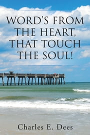 WORD'S FROM THE HEART, THAT TOUCH THE SOUL! ebook by Charles E. Dees