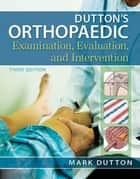 Dutton's Orthopaedic Examination Evaluation and Intervention, Third Edition ebook by Mark Dutton