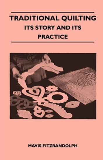 Traditional Quilting - Its Story And Its Practice ebook by Mavis Fitzrandolph