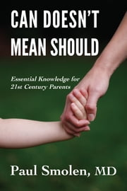 Can Doesn't Mean Should - Essential Knowledge for 21st Century Parents ebook by Paul Smolen, MD,Benjamin Smolen,Wedny Smolen