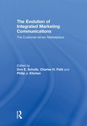 The Evolution of Integrated Marketing Communications - The Customer-driven Marketplace ebook by Don Schultz,Charles H. Patti,Philip J. Kitchen
