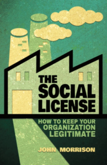 The Social License - How to Keep Your Organization Legitimate ebook by John Morrison
