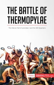 The Battle of Thermopylae - The Heroic Fall of Leonidas I and the 300 Spartans ebook by 50MINUTES.COM