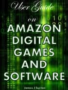USER GUIDE ON AMAZON DIGITAL GAMES AND SOFTWARE - Instant Fulfillment for Your Digital Cravings ebook by James Burton