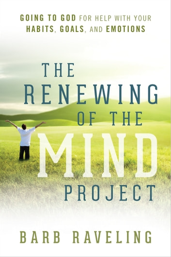 The Renewing of the Mind Project - Going to God for Help with Your Habits, Goals, and Emotions ebook by Barb Raveling