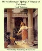 The Awakening of Spring: A Tragedy of Childhood ebook by Frank Wedekind