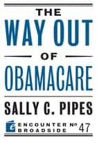 The Way Out of Obamacare ebook by Sally C. Pipes