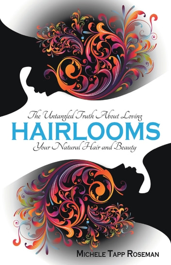 Hairlooms - The Untangled Truth About Loving Your Natural Hair and Beauty ebook by Michele Tapp Roseman