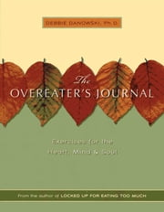 Overeaters Journal - Exercises for the Heart, Mind, and Soul. ebook by Debbie Danowski, Ph.D.