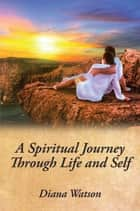 A Spiritual Journey Through Life and Self ebook by Diana Watson