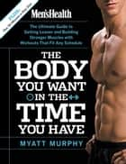 Men's Health The Body You Want in the Time You Have ebook by Myatt Murphy