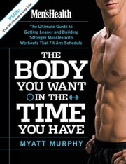 Men's Health The Body You Want in the Time You Have - The Ultimate Guide to Getting Leaner and Building Muscle with Workouts that Fit Any Schedule ebook by Myatt Murphy