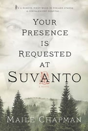 Your Presence Is Requested at Suvanto - A Novel ebook by Maile Chapman