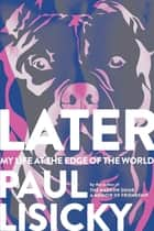 Later - My Life at the Edge of the World ebook by Paul Lisicky